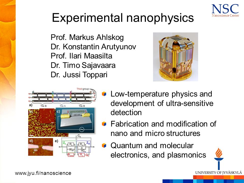 N S CN S C Nanoscience Center www.jyu.fi/nanoscience Experimental nanophysics Low-temperature physics and development of ultra-sensitive detection Fabrication and modification of nano and micro structures Quantum and molecular electronics, and plasmonics Prof.