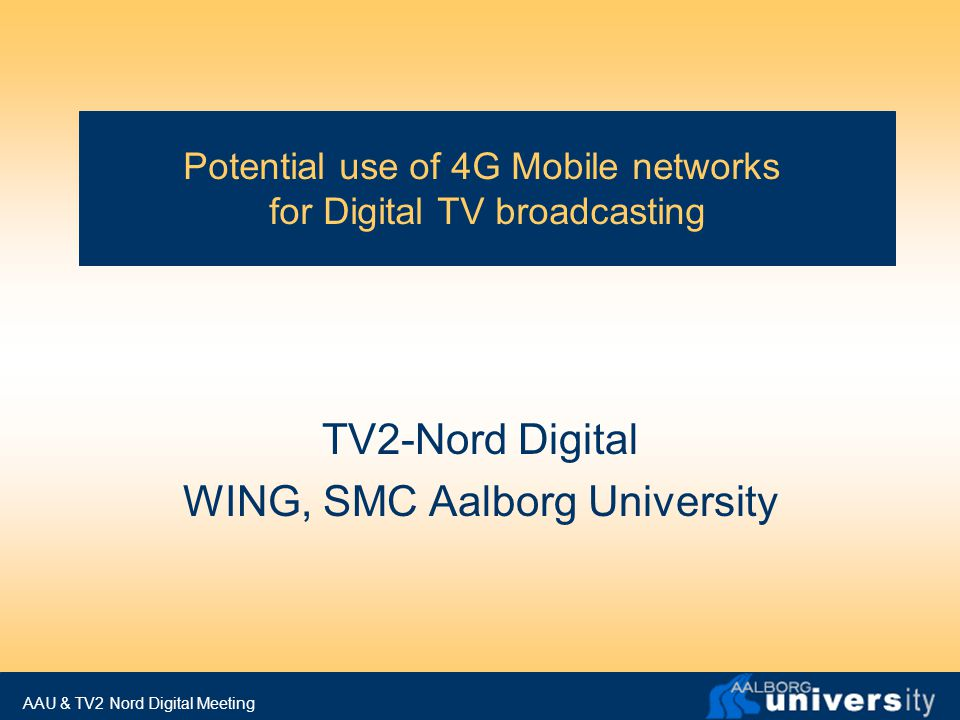 AAU & TV2 Nord Digital Meeting Agenda 1.Welcome and short introduction of participants from AAU and TV Nord-Digital 2.Presentation of TV2-Nord Digital, setup, mission and DTB experiment 3.Talk about video communication over wireless and its evolution toward 4G (Frank) 4.Discussion of common interests and possible ways to collaborate E.g.