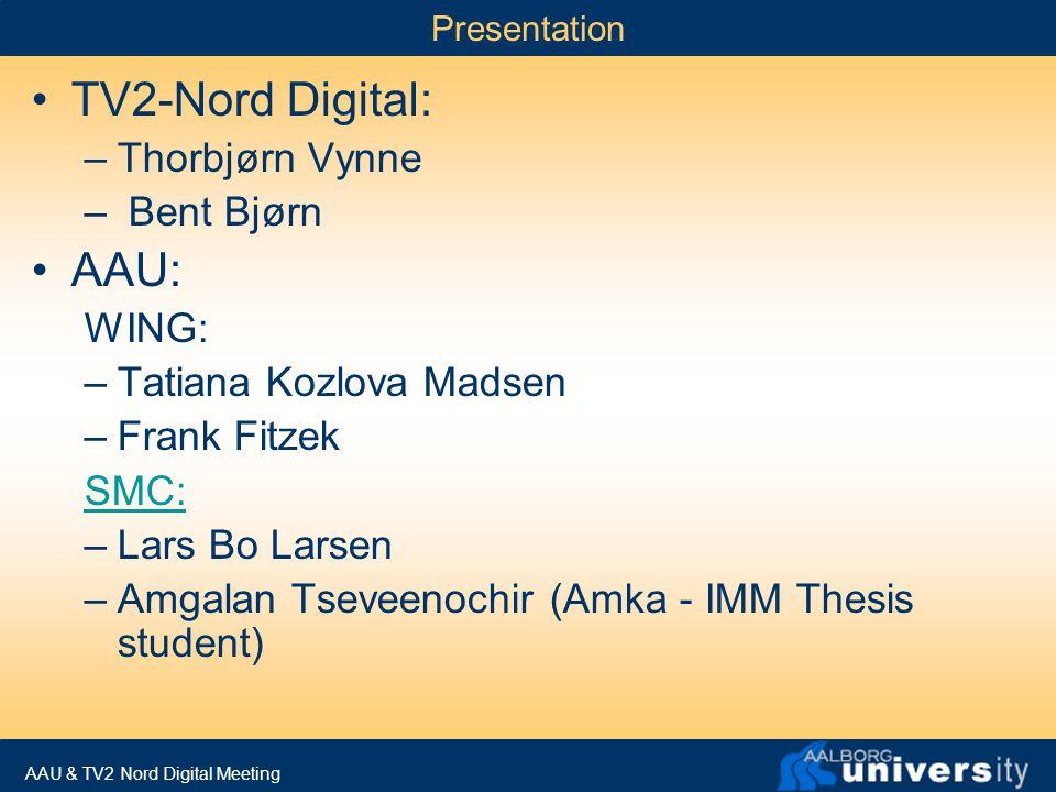 AAU & TV2 Nord Digital Meeting Presentation TV2-Nord Digital: –Thorbjørn Vynne – Bent Bjørn AAU: WING: –Tatiana Kozlova Madsen –Frank Fitzek SMC: –Lars Bo Larsen –Amgalan Tseveenochir (Amka - IMM Thesis student)