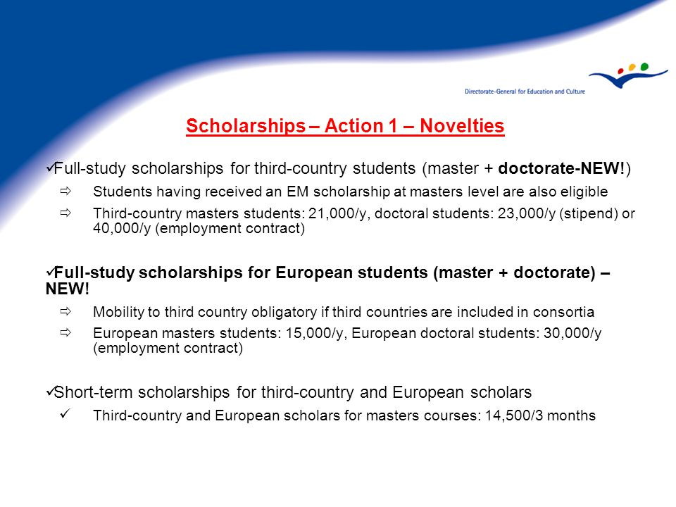 Scholarships – Action 1 – Novelties Full-study scholarships for third-country students (master + doctorate-NEW!)  Students having received an EM scholarship at masters level are also eligible  Third-country masters students: 21,000/y, doctoral students: 23,000/y (stipend) or 40,000/y (employment contract) Full-study scholarships for European students (master + doctorate) – NEW.