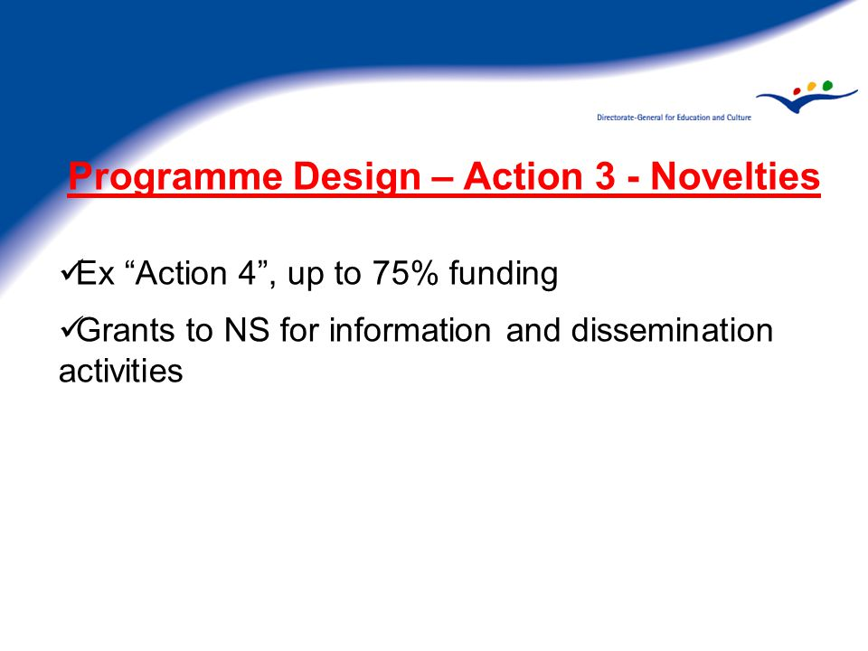 Programme Design – Action 3 - Novelties Ex Action 4 , up to 75% funding Grants to NS for information and dissemination activities