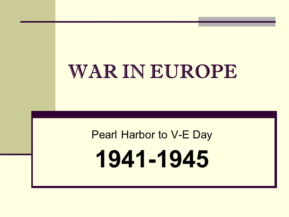 WAR IN EUROPE Pearl Harbor to V-E Day