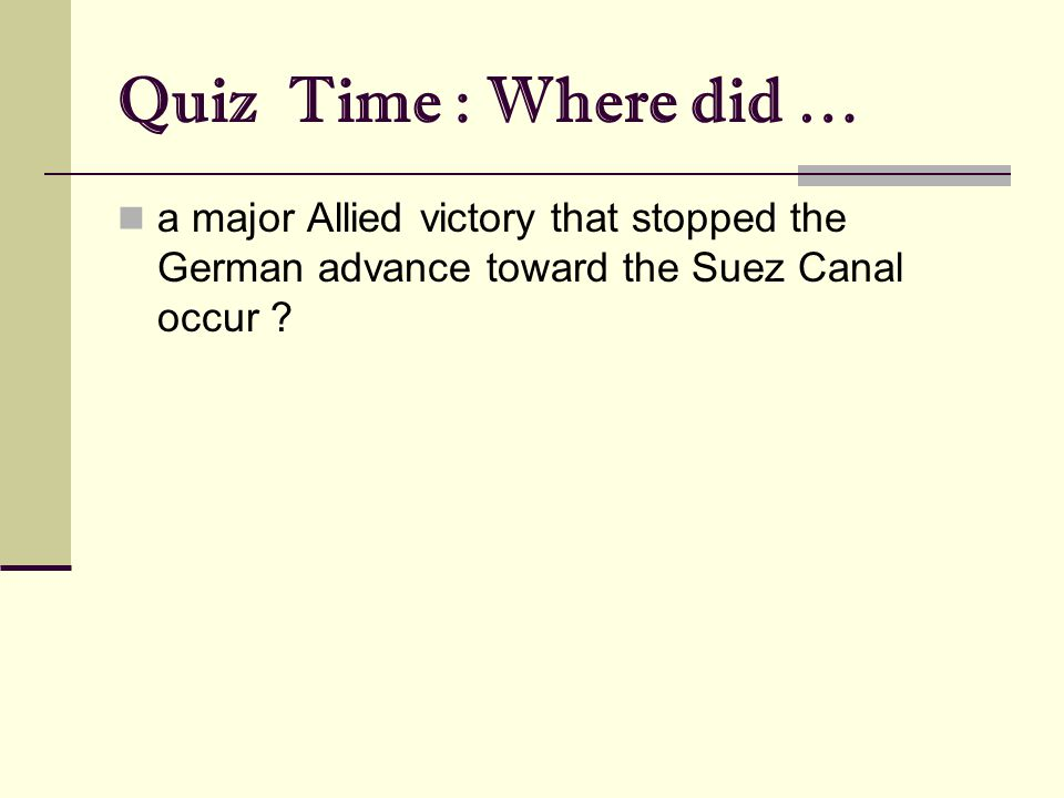 Quiz Time : Where did … a major Allied victory that stopped the German advance toward the Suez Canal occur ?
