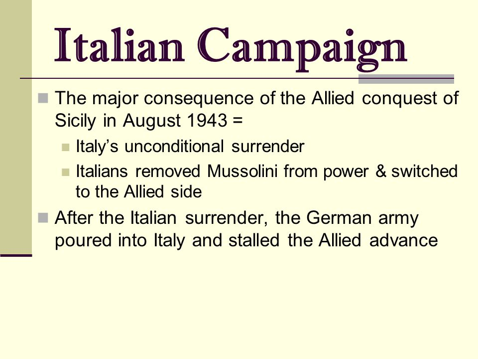 Italian Campaign The major consequence of the Allied conquest of Sicily in August 1943 = Italy's unconditional surrender Italians removed Mussolini fr