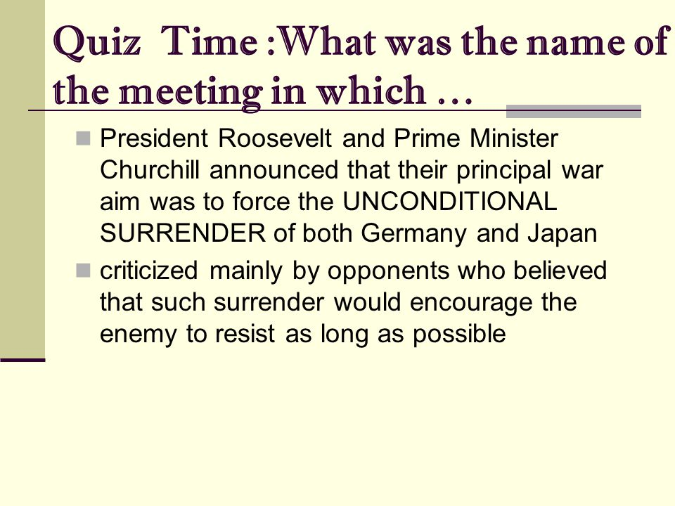Quiz Time :What was the name of the meeting in which … President Roosevelt and Prime Minister Churchill announced that their principal war aim was to force the UNCONDITIONAL SURRENDER of both Germany and Japan criticized mainly by opponents who believed that such surrender would encourage the enemy to resist as long as possible