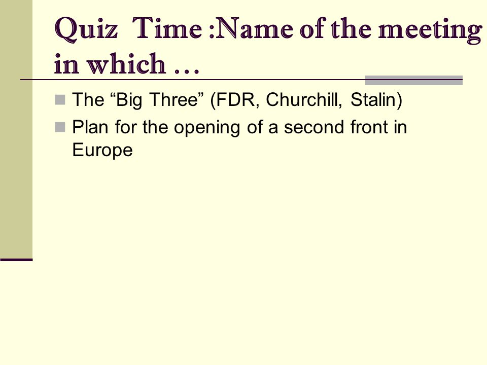 "Quiz Time :Name of the meeting in which … The ""Big Three"" (FDR, Churchill, Stalin) Plan for the opening of a second front in Europe"