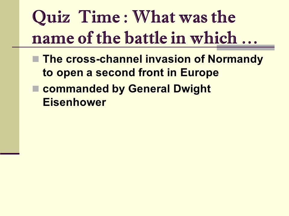 Quiz Time : What was the name of the battle in which … The cross-channel invasion of Normandy to open a second front in Europe commanded by General Dwight Eisenhower