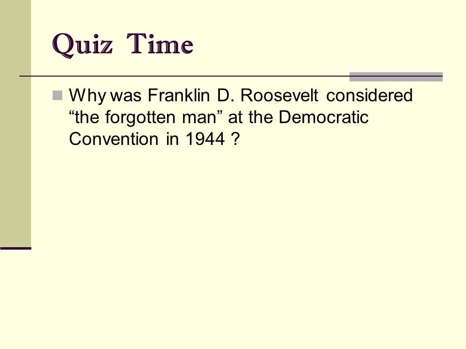 "Quiz Time Why was Franklin D. Roosevelt considered ""the forgotten man"" at the Democratic Convention in 1944 ?"