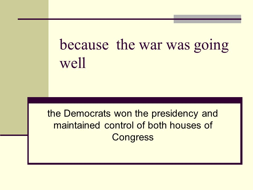 because the war was going well the Democrats won the presidency and maintained control of both houses of Congress