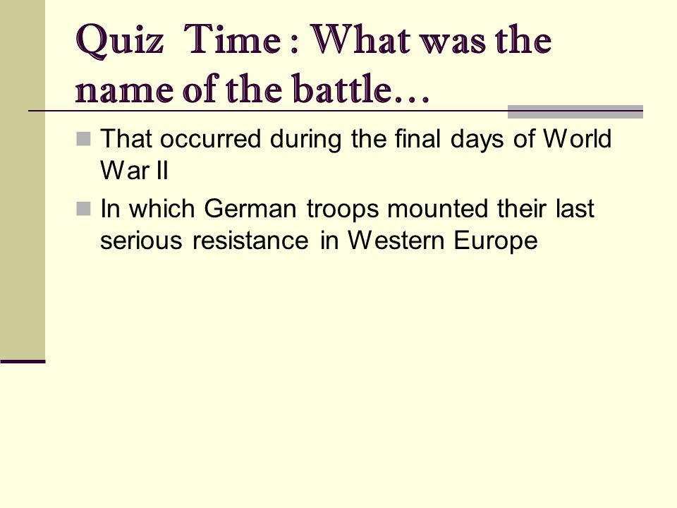 Quiz Time : What was the name of the battle… That occurred during the final days of World War II In which German troops mounted their last serious resistance in Western Europe