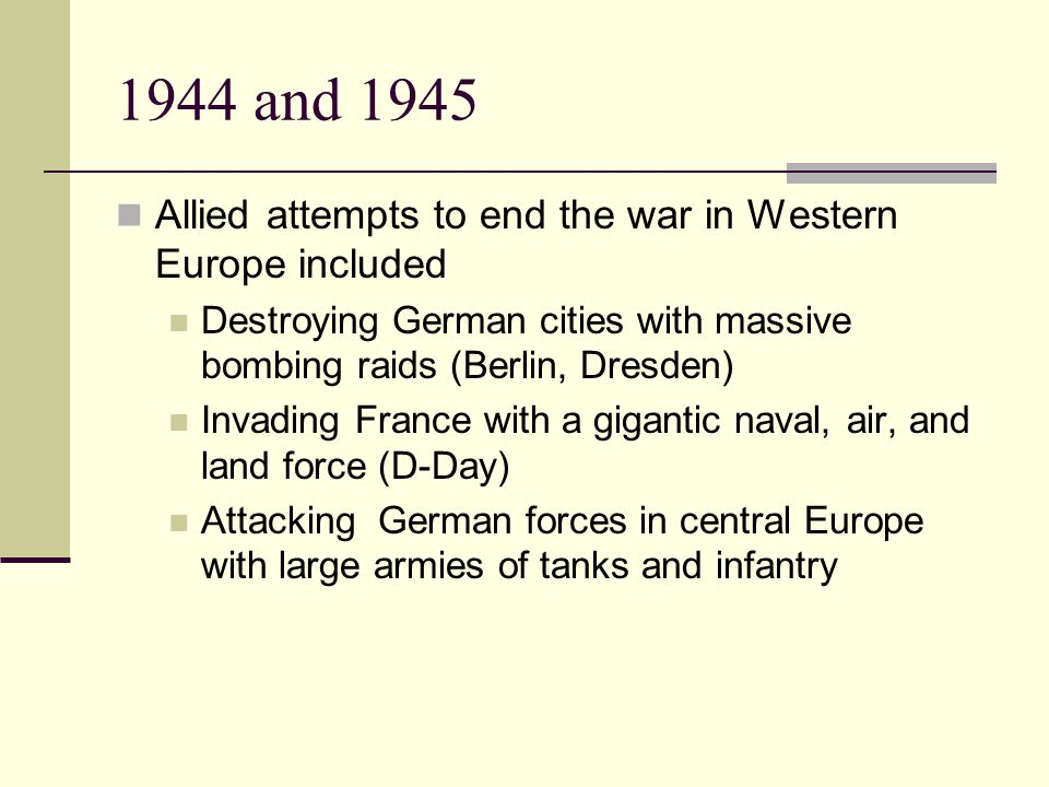 1944 and 1945 Allied attempts to end the war in Western Europe included Destroying German cities with massive bombing raids (Berlin, Dresden) Invading France with a gigantic naval, air, and land force (D-Day) Attacking German forces in central Europe with large armies of tanks and infantry