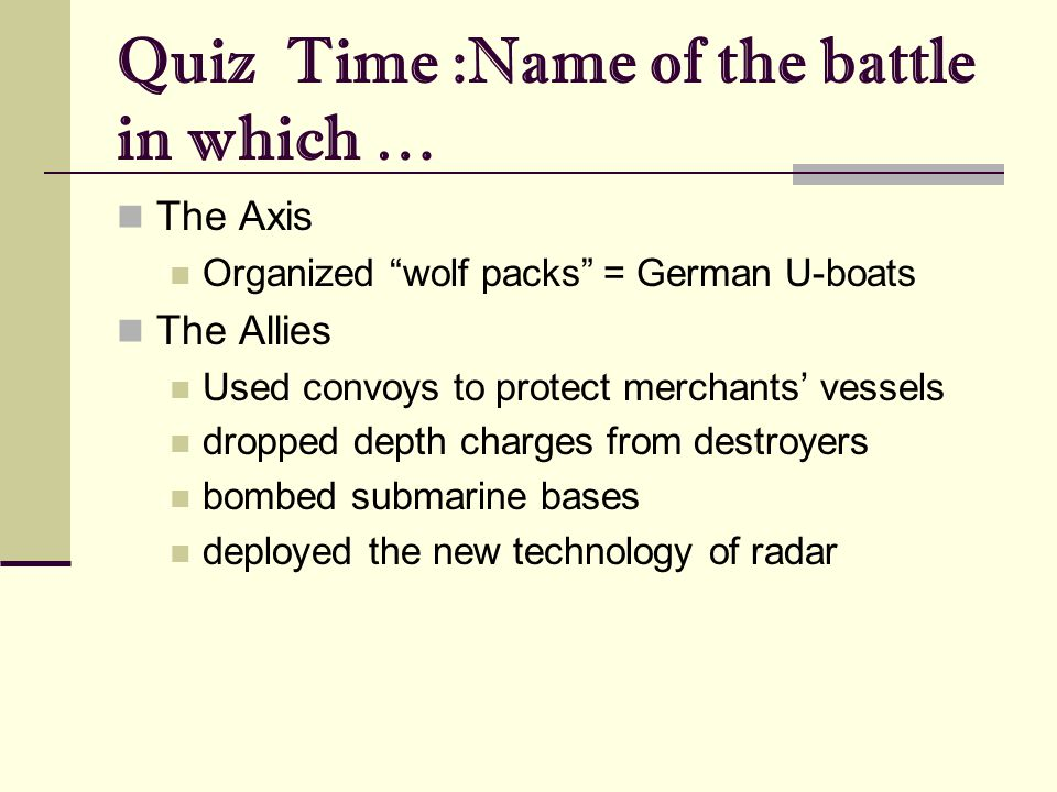 Quiz Time :Name of the battle in which … The Axis Organized wolf packs = German U-boats The Allies Used convoys to protect merchants' vessels dropped depth charges from destroyers bombed submarine bases deployed the new technology of radar
