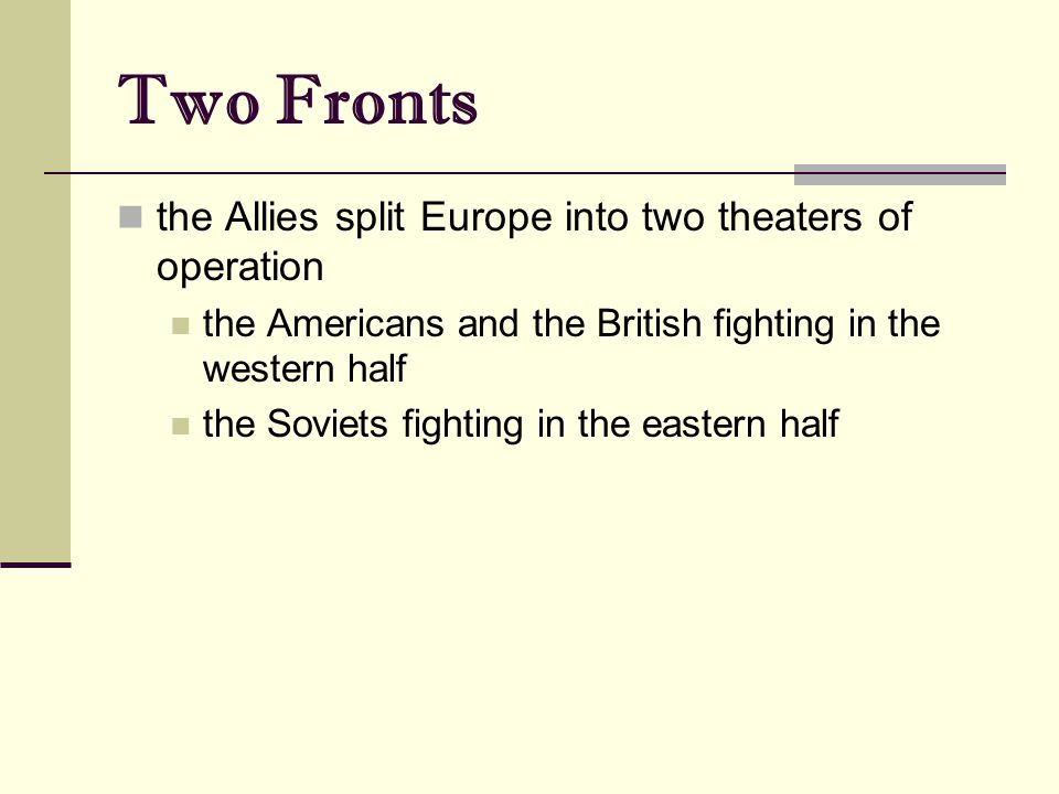 Two Fronts the Allies split Europe into two theaters of operation the Americans and the British fighting in the western half the Soviets fighting in the eastern half