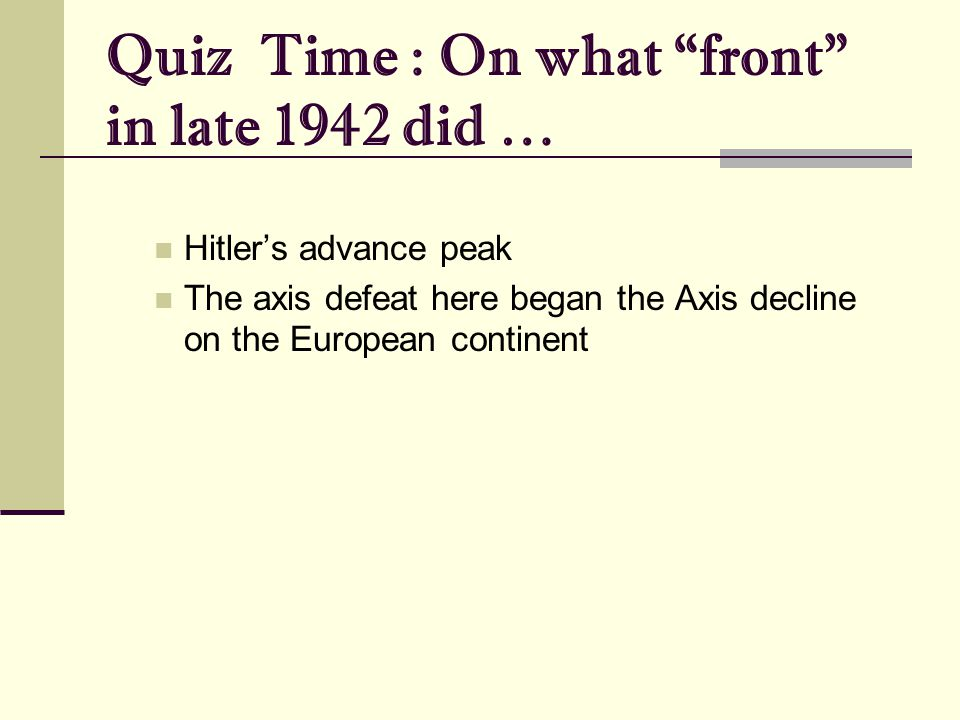 Quiz Time : On what front in late 1942 did … Hitler's advance peak The axis defeat here began the Axis decline on the European continent