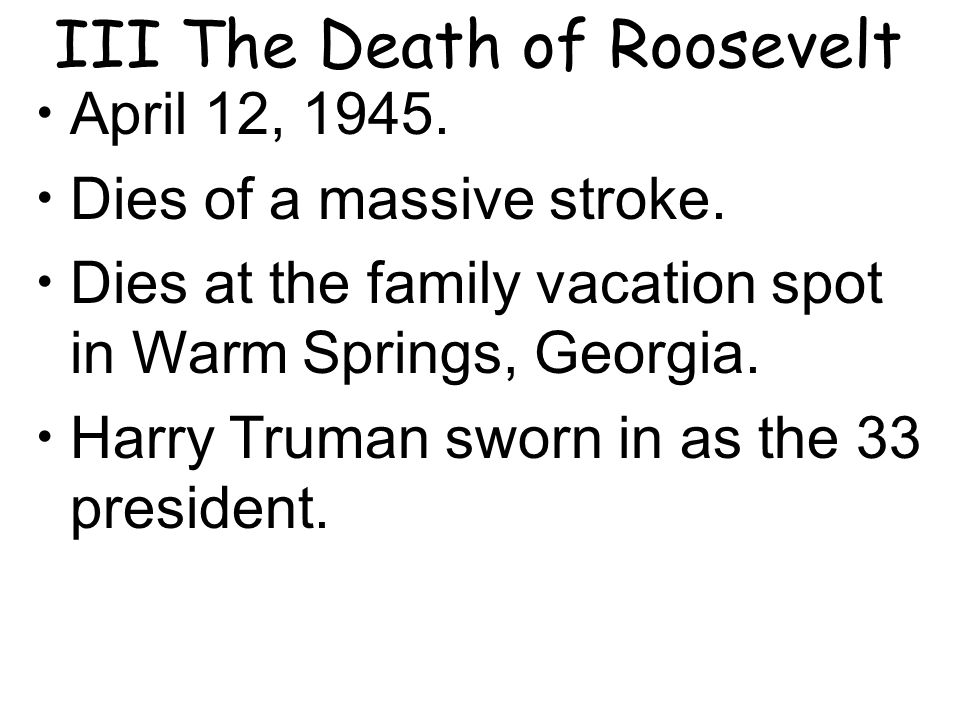 III The Death of Roosevelt April 12, 1945. Dies of a massive stroke.