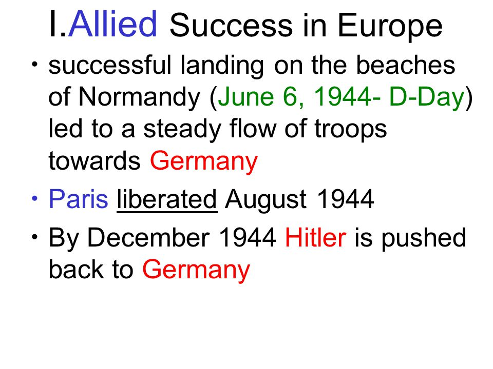 I.Allied Success in Europe successful landing on the beaches of Normandy (June 6, 1944- D-Day) led to a steady flow of troops towards Germany Paris liberated August 1944 By December 1944 Hitler is pushed back to Germany