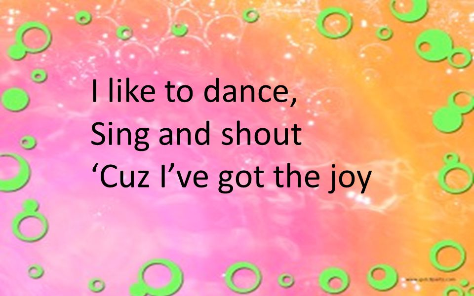 I like to dance, Sing and shout 'Cuz I've got the joy