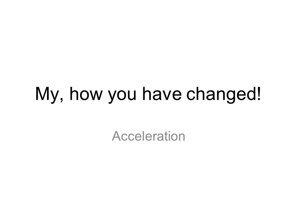 My, how you have changed! Acceleration
