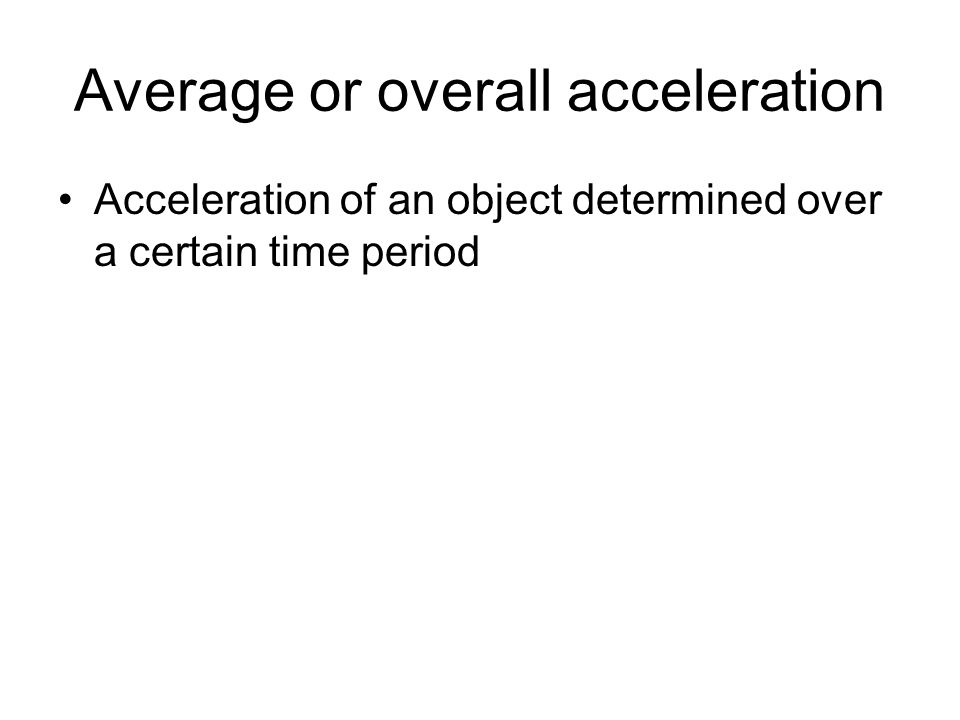 Average or overall acceleration Acceleration of an object determined over a certain time period
