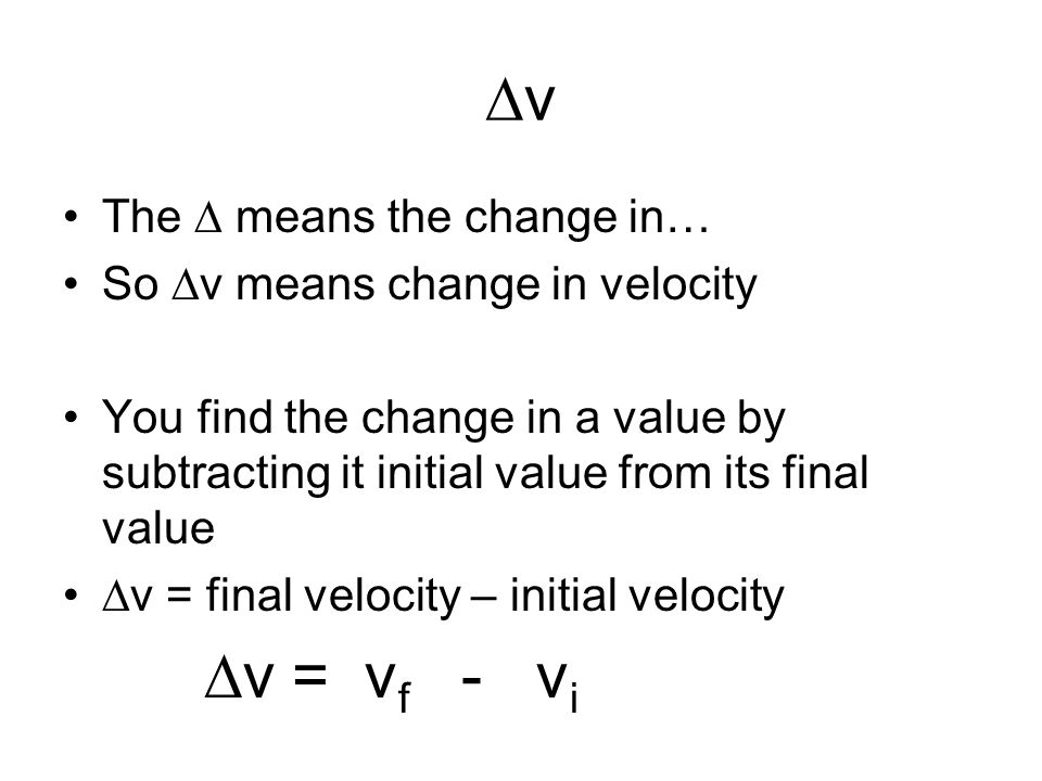 ∆v The ∆ means the change in… So ∆v means change in velocity You find the change in a value by subtracting it initial value from its final value ∆v =