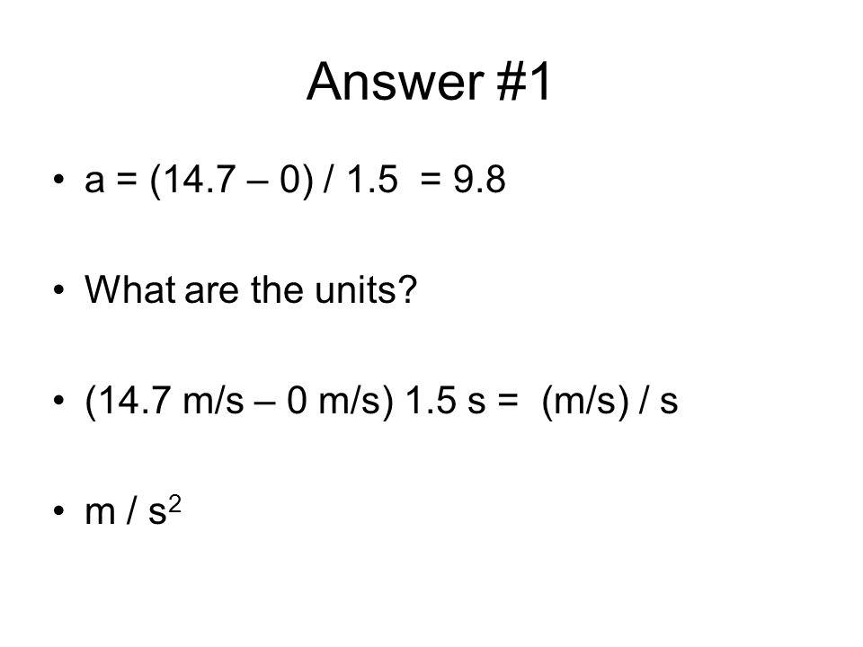 Answer #1 a = (14.7 – 0) / 1.5 = 9.8 What are the units? (14.7 m/s – 0 m/s) 1.5 s = (m/s) / s m / s 2