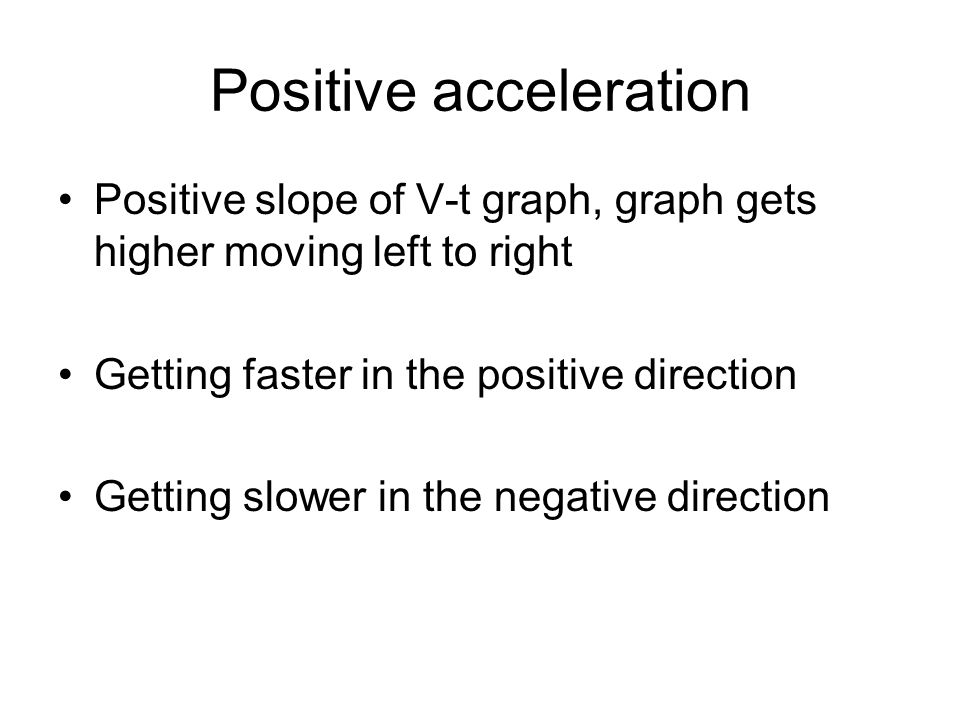 Positive acceleration Positive slope of V-t graph, graph gets higher moving left to right Getting faster in the positive direction Getting slower in t