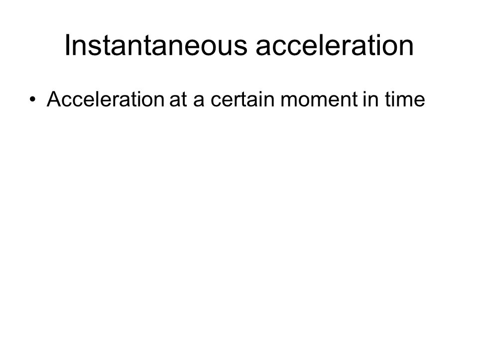 Instantaneous acceleration Acceleration at a certain moment in time