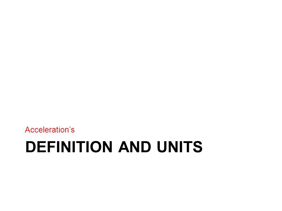 DEFINITION AND UNITS Acceleration's