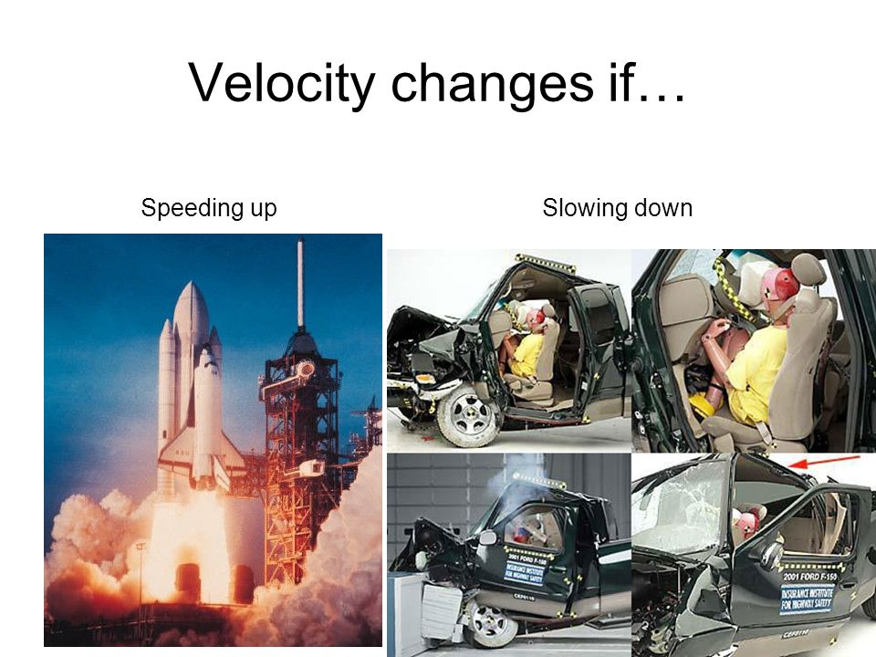 Velocity changes if… Speeding upSlowing down