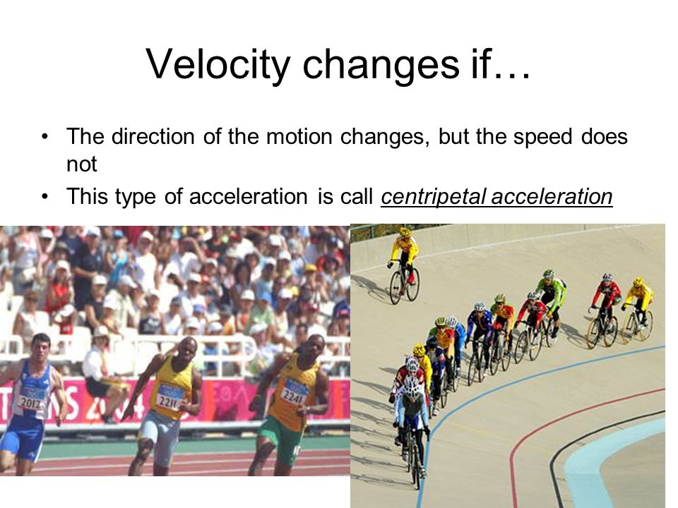 Velocity changes if… The direction of the motion changes, but the speed does not This type of acceleration is call centripetal acceleration
