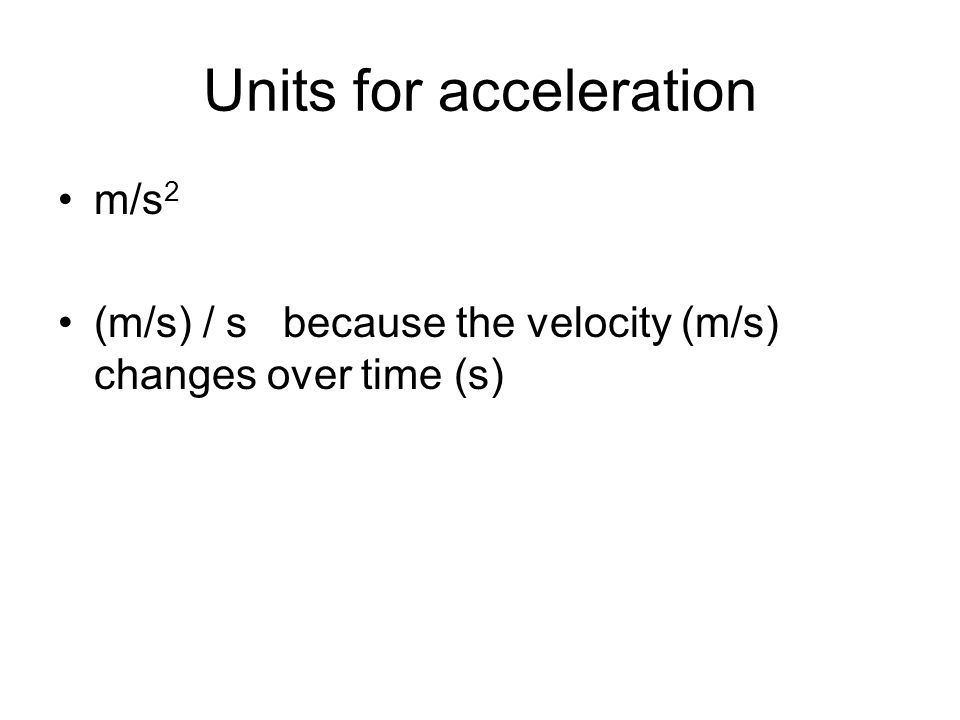 Units for acceleration m/s 2 (m/s) / s because the velocity (m/s) changes over time (s)