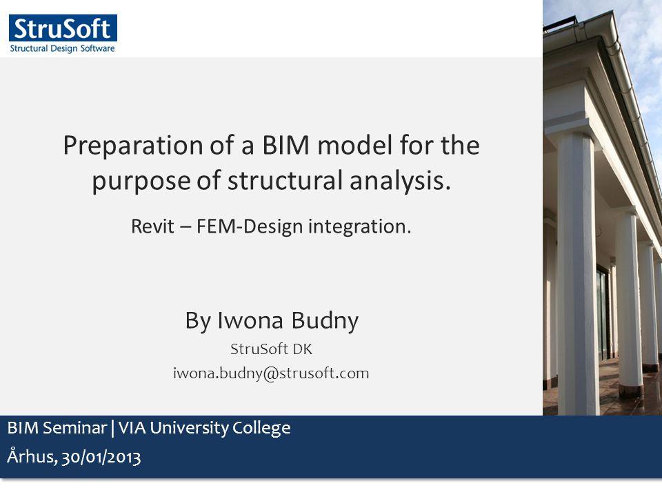 Preparation of a BIM model for the purpose of structural analysis. Revit – FEM-Design integration. By Iwona Budny StruSoft DK iwona.budny@strusoft.com