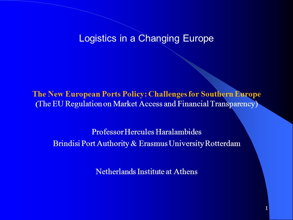 Logistics in a Changing Europe The New European Ports Policy: Challenges for Southern Europe ( The EU Regulation on Market Access and Financial Transparency) Professor Hercules Haralambides Brindisi Port Authority & Erasmus University Rotterdam Netherlands Institute at Athens 1