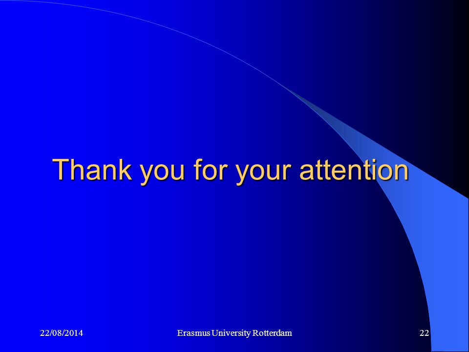 Thank you for your attention 22/08/2014Erasmus University Rotterdam22