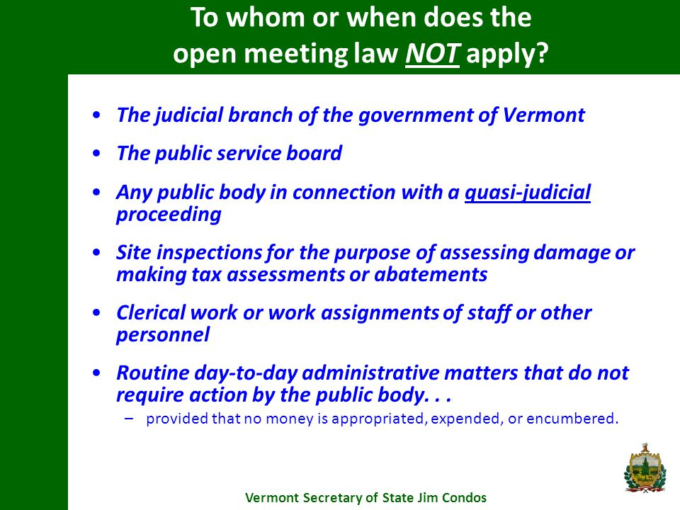 The judicial branch of the government of Vermont The public service board Any public body in connection with a quasi-judicial proceeding Site inspections for the purpose of assessing damage or making tax assessments or abatements Clerical work or work assignments of staff or other personnel Routine day-to-day administrative matters that do not require action by the public body...