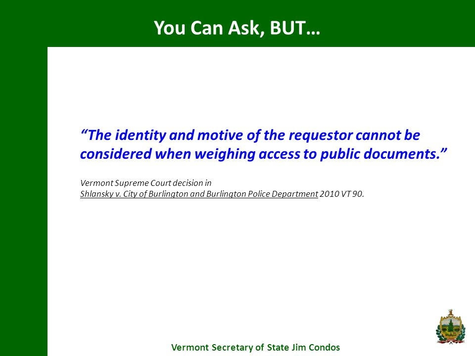 You Can Ask, BUT… Vermont Secretary of State Jim Condos The identity and motive of the requestor cannot be considered when weighing access to public documents. Vermont Supreme Court decision in Shlansky v.