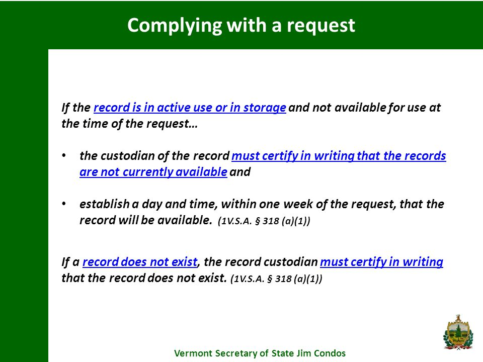 Complying with a request Vermont Secretary of State Jim Condos If the record is in active use or in storage and not available for use at the time of the request… the custodian of the record must certify in writing that the records are not currently available and establish a day and time, within one week of the request, that the record will be available.