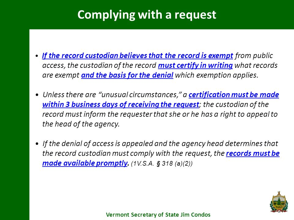 Complying with a request Vermont Secretary of State Jim Condos If the record custodian believes that the record is exempt from public access, the custodian of the record must certify in writing what records are exempt and the basis for the denial which exemption applies.