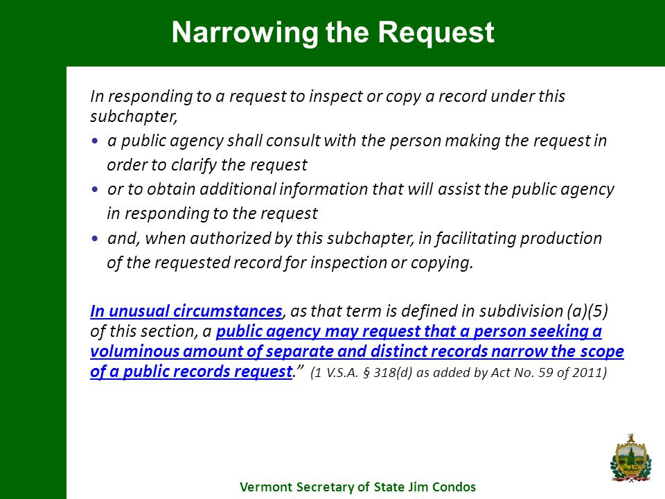 Narrowing the Request Vermont Secretary of State Jim Condos In responding to a request to inspect or copy a record under this subchapter, a public agency shall consult with the person making the request in order to clarify the request or to obtain additional information that will assist the public agency in responding to the request and, when authorized by this subchapter, in facilitating production of the requested record for inspection or copying.