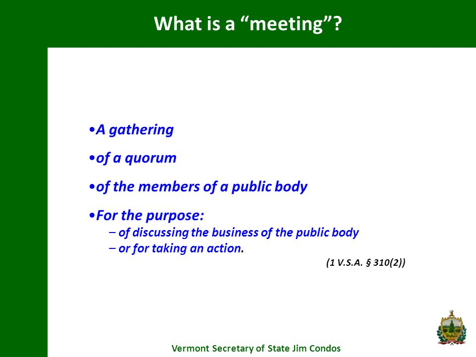 A gathering of a quorum of the members of a public body For the purpose: – of discussing the business of the public body – or for taking an action.