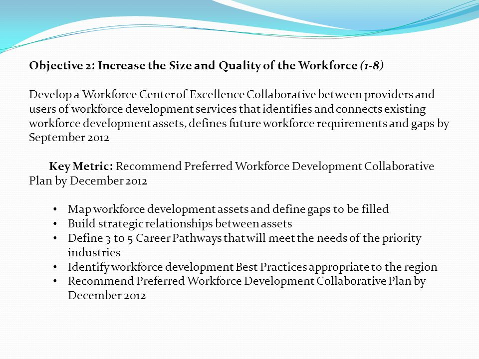 Objective 2: Increase the Size and Quality of the Workforce (1-8) Develop a Workforce Center of Excellence Collaborative between providers and users of workforce development services that identifies and connects existing workforce development assets, defines future workforce requirements and gaps by September 2012 Key Metric: Recommend Preferred Workforce Development Collaborative Plan by December 2012 Map workforce development assets and define gaps to be filled Build strategic relationships between assets Define 3 to 5 Career Pathways that will meet the needs of the priority industries Identify workforce development Best Practices appropriate to the region Recommend Preferred Workforce Development Collaborative Plan by December 2012