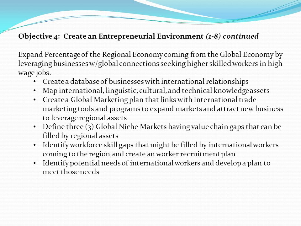 Objective 4: Create an Entrepreneurial Environment (1-8) continued Expand Percentage of the Regional Economy coming from the Global Economy by leveraging businesses w/global connections seeking higher skilled workers in high wage jobs.