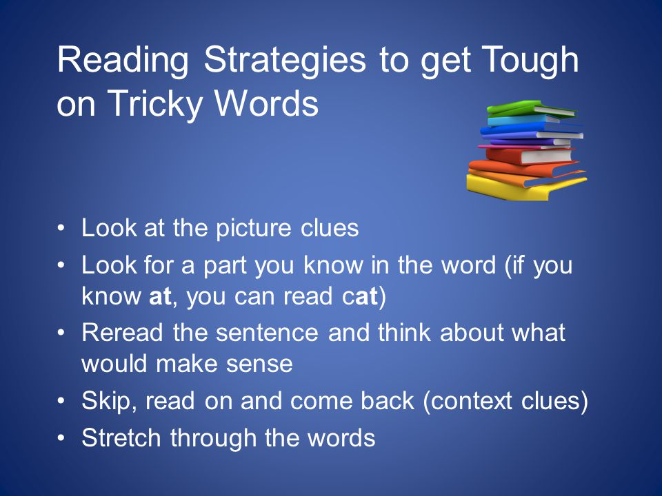 Reading Strategies to get Tough on Tricky Words Look at the picture clues Look for a part you know in the word (if you know at, you can read cat) Reread the sentence and think about what would make sense Skip, read on and come back (context clues) Stretch through the words