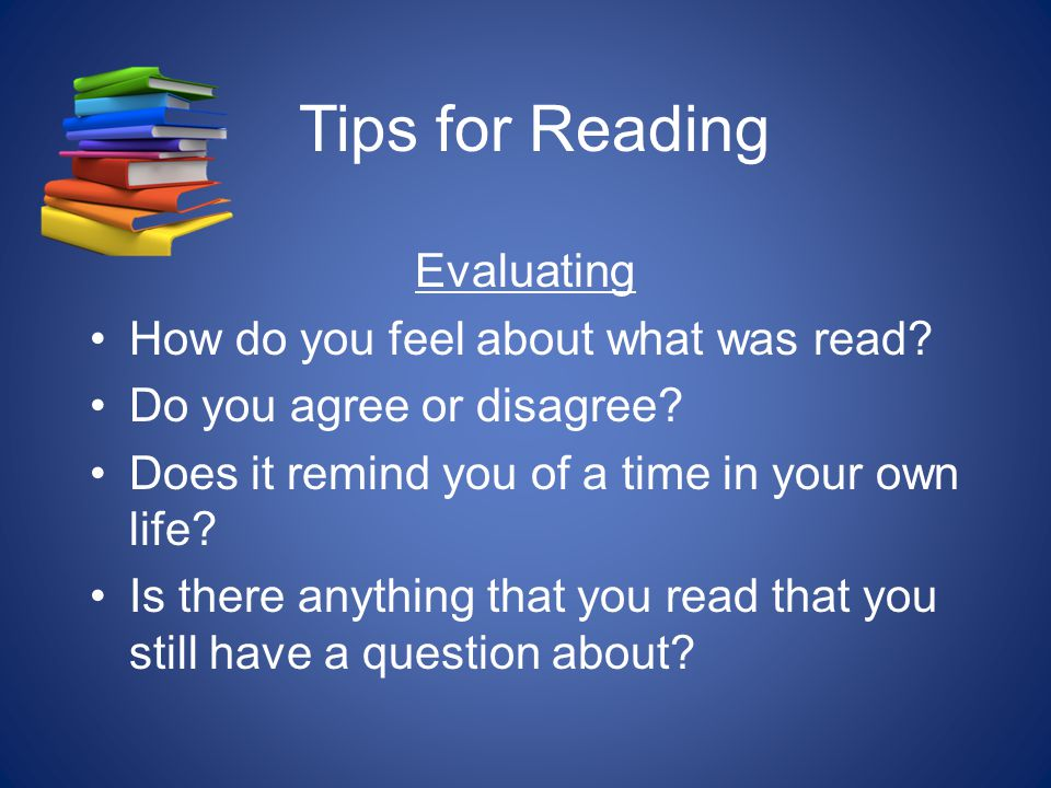 Tips for Reading Evaluating How do you feel about what was read.