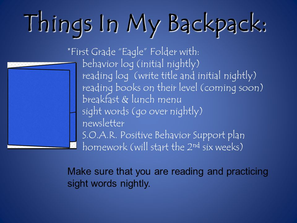 Things In My Backpack: *First Grade Eagle Folder with: behavior log (initial nightly) reading log (write title and initial nightly) reading books on their level (coming soon) breakfast & lunch menu sight words (go over nightly) newsletter S.O.A.R.