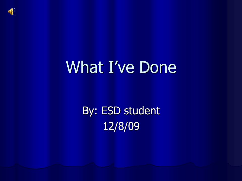 What I've Done By: ESD student 12/8/09