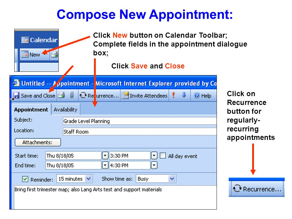 Compose New Appointment: Click New button on Calendar Toolbar; Complete fields in the appointment dialogue box; Click Save and Close Click on Recurrence button for regularly- recurring appointments
