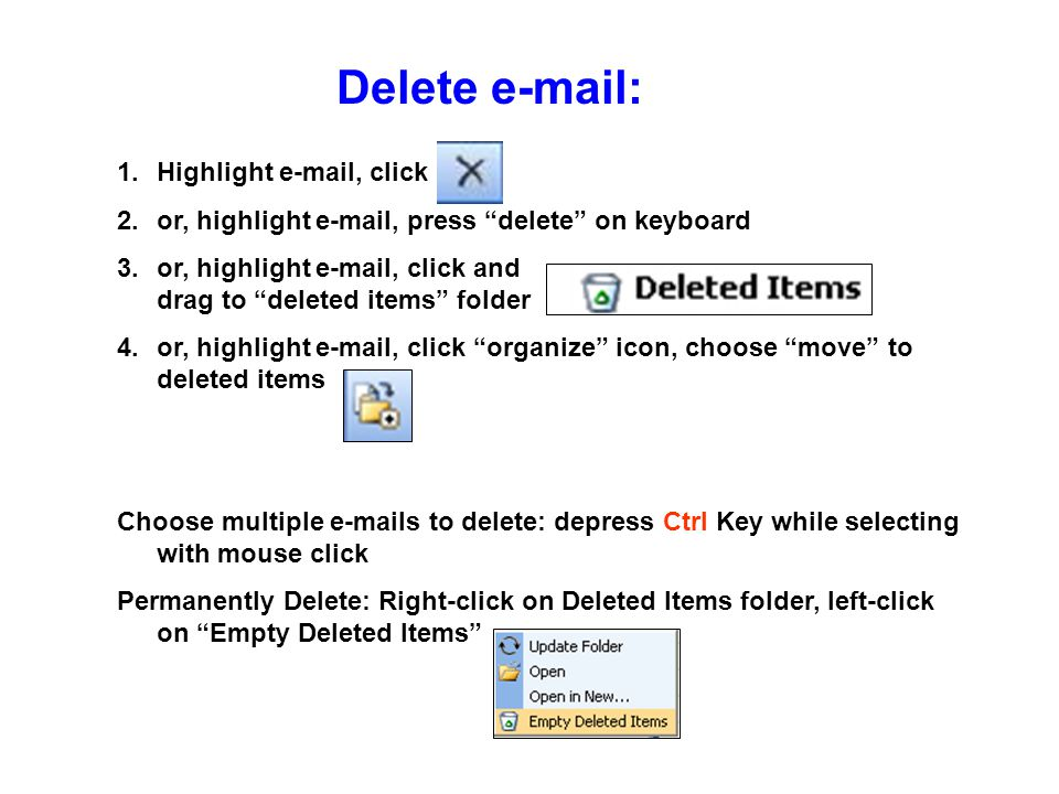 "Delete e-mail: 1.Highlight e-mail, click 2.or, highlight e-mail, press ""delete"" on keyboard 3.or, highlight e-mail, click and drag to ""deleted items"""