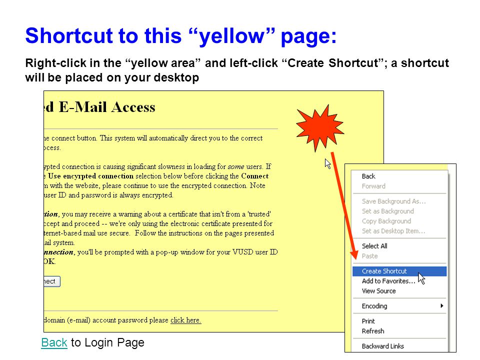 Shortcut to this yellow page: Right-click in the yellow area and left-click Create Shortcut ; a shortcut will be placed on your desktop BackBack to Login Page