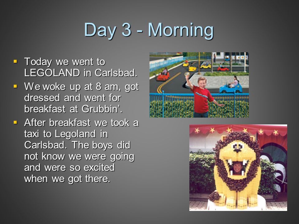 Day 3 - Morning  Today we went to LEGOLAND in Carlsbad.  We woke up at 8 am, got dressed and went for breakfast at Grubbin'.  After breakfast we to